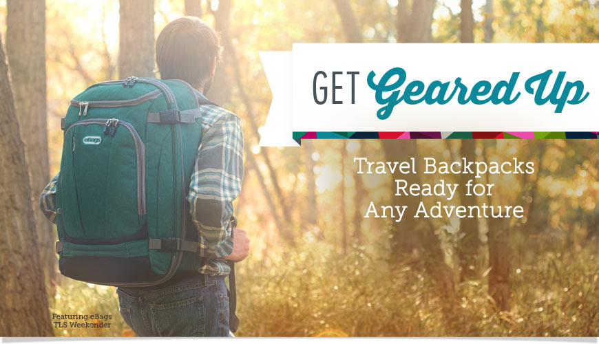 Get Geared Up. Travel backpacks for any adventure.